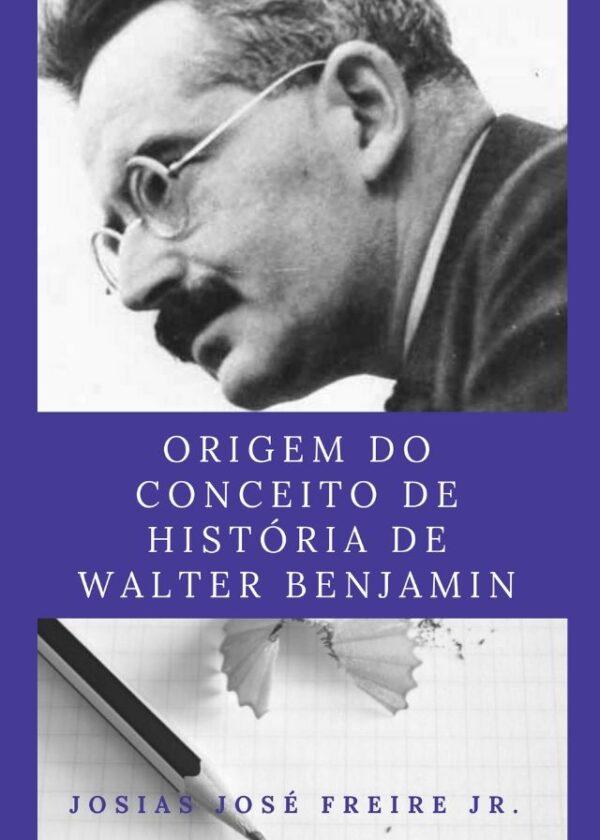 Josias José Freire Júnior - Origem do Conceito de História de Walter Benjamin