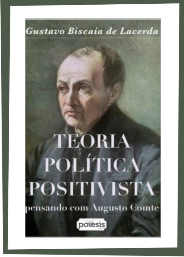 Gustavo Biscaia de Lacerda - TEORIA POLÍTICA POSITIVISTA: pensando com Augusto Comte